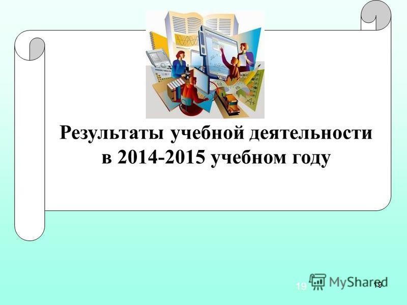 19 Результаты учебной деятельности в 2014-2015 учебном году 19
