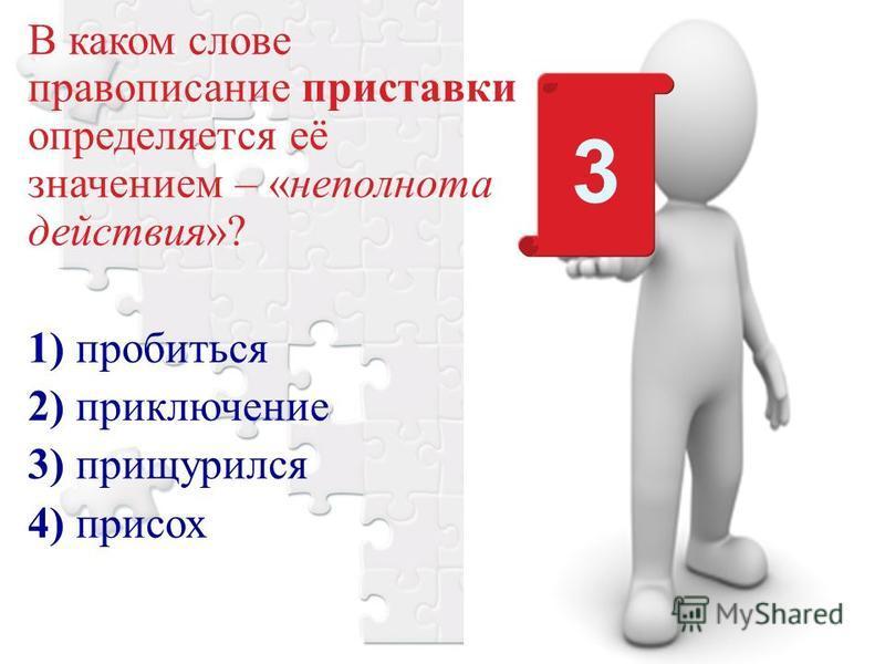 В каком слове правописание приставки определяется её значением – «неполнота действия»? 1) пробиться 2) приключение 3) прищурился 4) присох 3