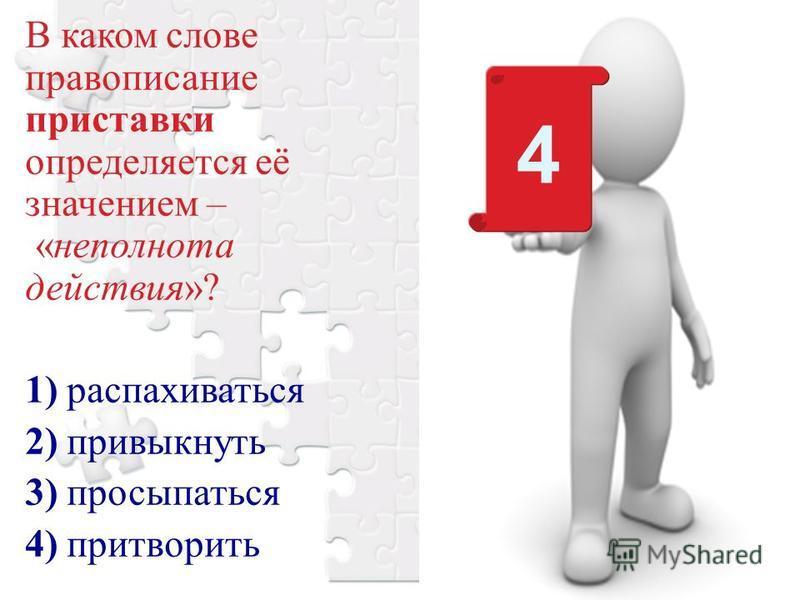 В каком слове правописание приставки определяется её значением – «неполнота действия»? 1) распахиваться 2) привыкнуть 3) просыпаться 4) притворить 4