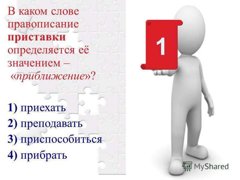 В каком слове правописание приставки определяется её значением – «приближение»? 1) приехать 2) преподавать 3) приспособиться 4) прибрать 1