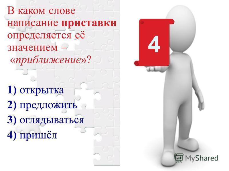В каком слове написание приставки определяется её значением – «приближение»? 1) открытка 2) предложить 3) оглядываться 4) пришёл 4