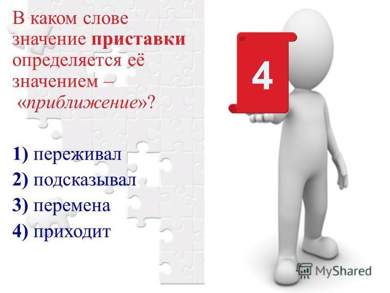 В каком слове значение приставки определяется её значением – «приближение»? 1) переживал 2) подсказывал 3) перемена 4) приходит 4