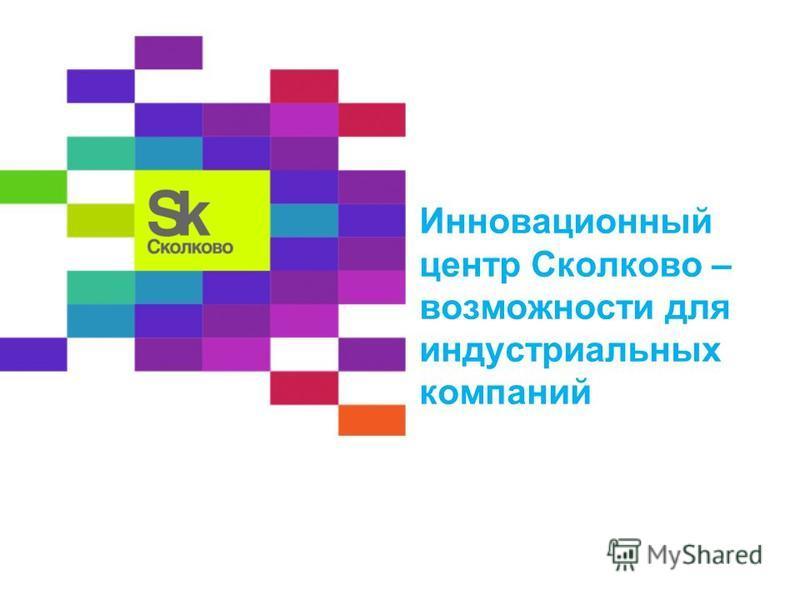 Инновационный центр Сколково – возможности для индустриальных компаний