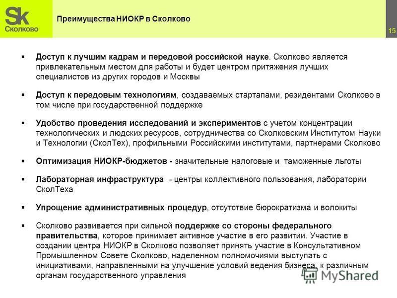 15 Доступ к лучшим кадрам и передовой российской науке. Сколково является привлекательным местом для работы и будет центром притяжения лучших специалистов из других городов и Москвы Доступ к передовым технологиям, создаваемых стартапами, резидентами