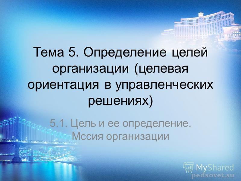 Тема 5. Определение целей организации (целевая ориентация в управленческих решениях) 5.1. Цель и ее определение. Мссия организации
