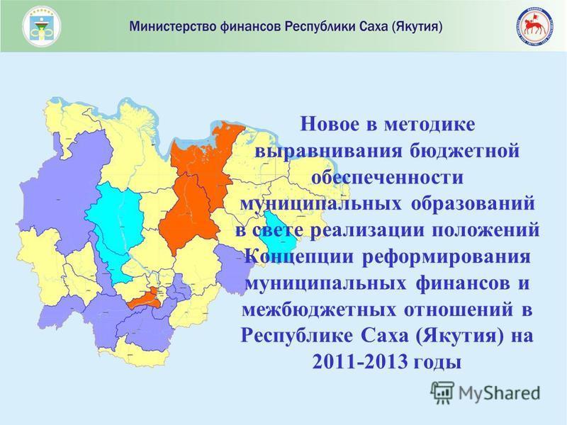Новое в методике выравнивания бюджетной обеспеченности муниципальных образований в свете реализации положений Концепции реформирования муниципальных финансов и межбюджетных отношений в Республике Саха (Якутия) на 2011-2013 годы