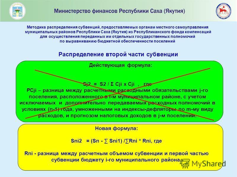 17 Распределение второй части субвенции Новая формула: Sni2 = (Sn - Sni1) /Rni * Rni, где Rni - разница между расчетным объемом субвенции и первой частью субвенции бюджету i-го муниципального района. Действующая формула: Sj2 = S2 / Σ Сji x Сji, где Р