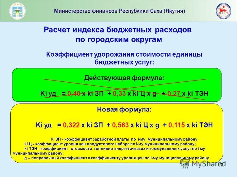 7 Расчет индекса бюджетных расходов по городским округам Коэффициент удорожания стоимости единицы бюджетных услуг: Действующая формула: Ki уд = 0,40 x ki ЗП + 0,33 x ki Ц х g + 0,27 x ki ТЭН Новая формула: Ki уд = 0,322 x ki ЗП + 0,563 x ki Ц x g + 0