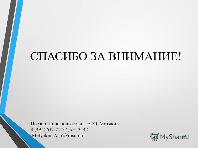 СПАСИБО ЗА ВНИМАНИЕ! 10 Презентацию подготовил: А.Ю. Мотякин 8 (495) 647-71-77 доб. 3142 Motyakin_A_Y@rosim.ru