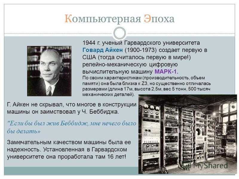 Компьютерная Эпоха 1944 г. ученый Гарвардского университета Говард Айкен (1900-1973) создает первую в США (тогда считалось первую в мире!) релейно-механическую цифровую вычислительную машину МАРК-1. По своим характеристикам (производительность, объем
