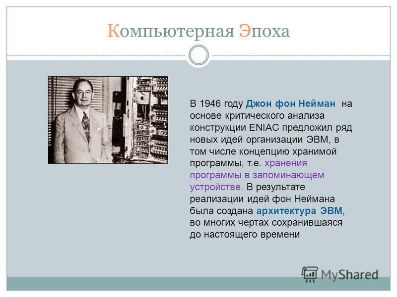 Компьютерная Эпоха В 1946 году Джон фон Нейман на основе критического анализа конструкции ENIAC предложил ряд новых идей организации ЭВМ, в том числе концепцию хранимой программы, т.е. хранения программы в запоминающем устройстве. В результате реализ