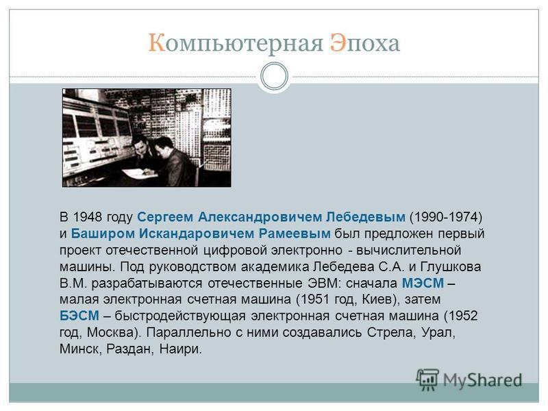 Компьютерная Эпоха В 1948 году Сергеем Александровичем Лебедевым (1990-1974) и Баширом Искандаровичем Рамеевым был предложен первый проект отечественной цифровой электронно - вычислительной машины. Под руководством академика Лебедева С.А. и Глушкова