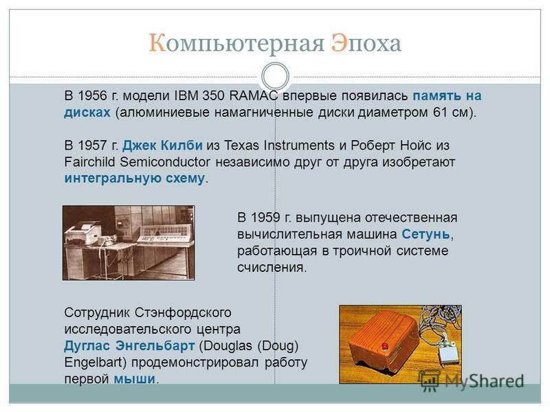 Компьютерная Эпоха В 1956 г. модели IBM 350 RAMAC впервые появилась память на дисках (алюминиевые намагниченные диски диаметром 61 см). В 1957 г. Джек Килби из Texas Instruments и Роберт Нойс из Fairchild Semiconductor независимо друг от друга изобре