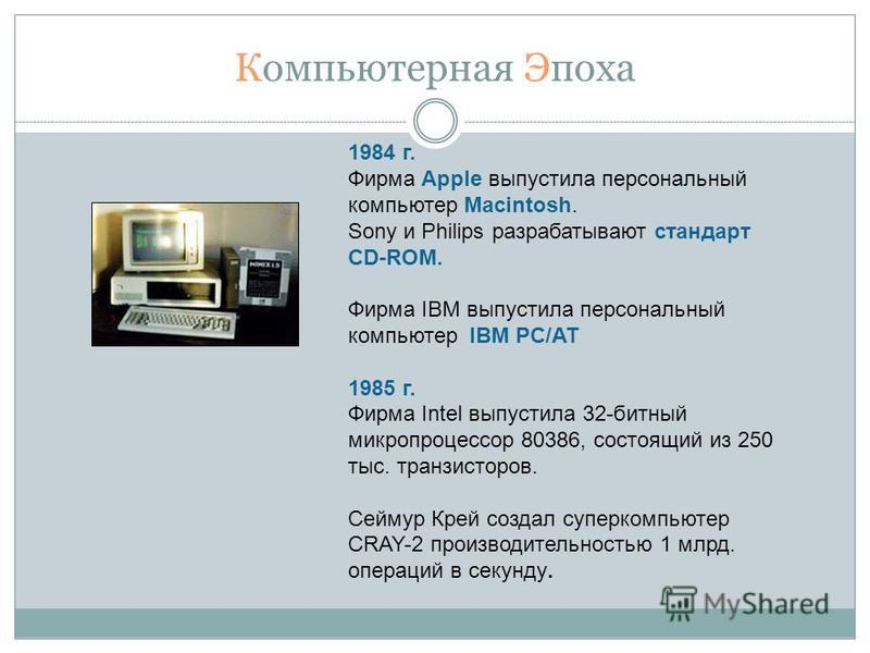 Компьютерная Эпоха 1984 г. Фирма Apple выпустила персональный компьютер Macintosh. Sony и Philips разрабатывают стандарт CD-ROM. Фирма IBM выпустила персональный компьютер IBM PC/AT 1985 г. Фирма Intel выпустила 32-битный микропроцессор 80386, состоя