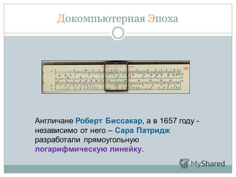 Докомпьютерная Эпоха Англичане Роберт Биссакар, а в 1657 году - независимо от него – Сара Патридж разработали прямоугольную логарифмическую линейку.