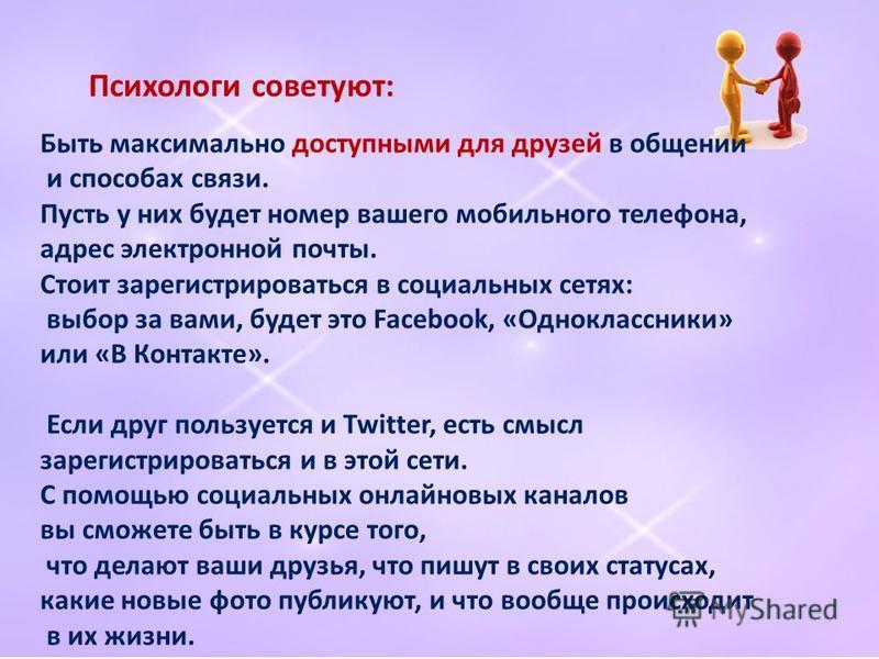 Быть максимально доступными для друзей в общении и способах связи. Пусть у них будет номер вашего мобильного телефона, адрес электронной почты. Стоит зарегистрироваться в социальных сетях: выбор за вами, будет это Facebook, «Одноклассники» или «В Кон
