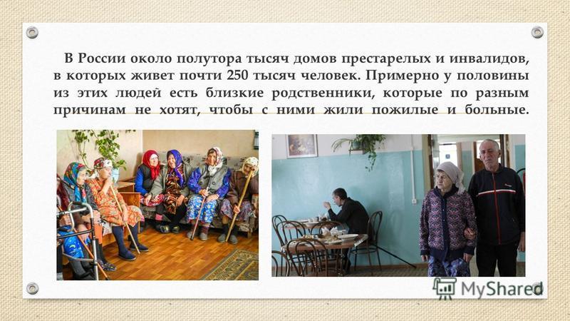 В России около полутора тысяч домов престарелых и инвалидов, в которых живет почти 250 тысяч человек. Примерно у половины из этих людей есть близкие родственники, которые по разным причинам не хотят, чтобы с ними жили пожилые и больные.