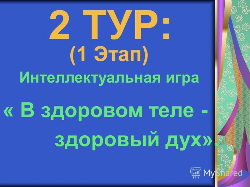 2 ТУР: Интеллектуальная игра « В здоровом теле - здоровый дух». (1 Этап)