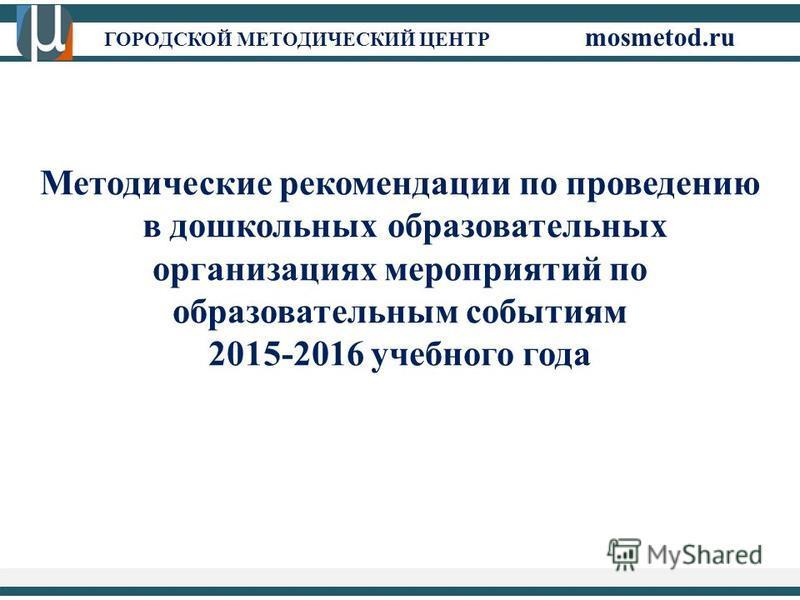 ГОРОДСКОЙ МЕТОДИЧЕСКИЙ ЦЕНТР mosmetod.ru Методические рекомендации по проведению в дошкольных образовательных организациях мероприятий по образовательным событиям 2015-2016 учебного года