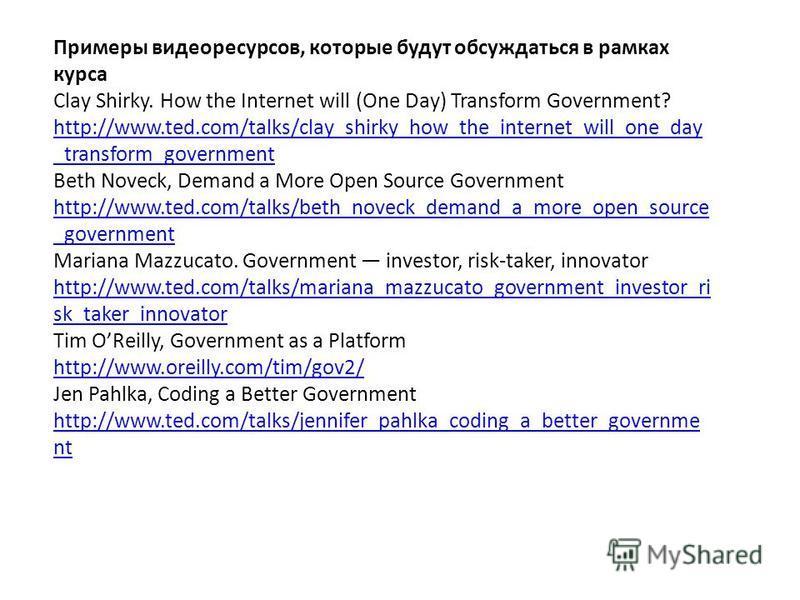 Примеры видео ресурсов, которые будут обсуждаться в рамках курса Clay Shirky. How the Internet will (One Day) Transform Government? http://www.ted.com/talks/clay_shirky_how_the_internet_will_one_day _transform_government http://www.ted.com/talks/clay