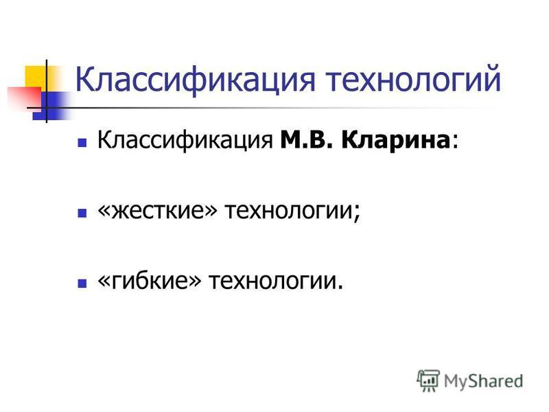 Классификация технологий Классификация М.В. Кларина: «жесткие» технологии; «гибкие» технологии.