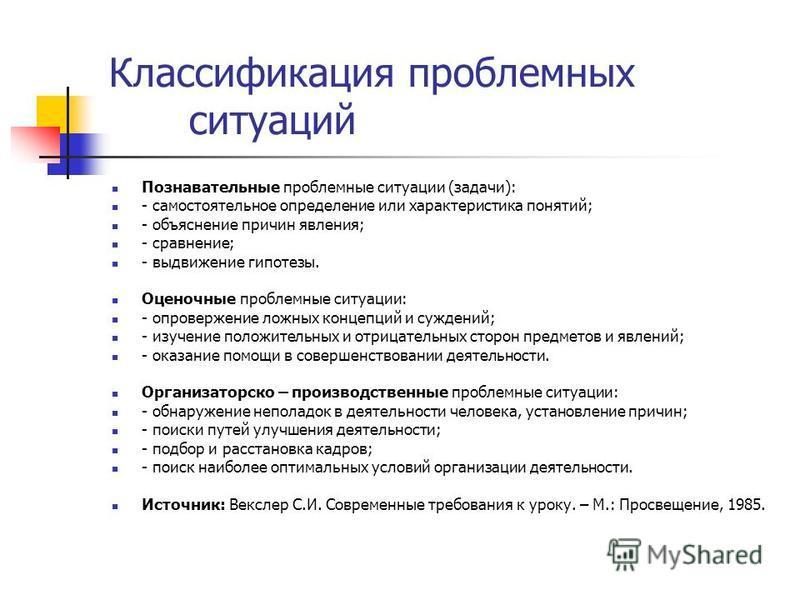 Классификация проблемных ситуаций Познавательные проблемные ситуации (задачи): - самостоятельное определение или характеристика понятий; - объяснение причин явления; - сравнение; - выдвижение гипотезы. Оценочные проблемные ситуации: - опровержение ло