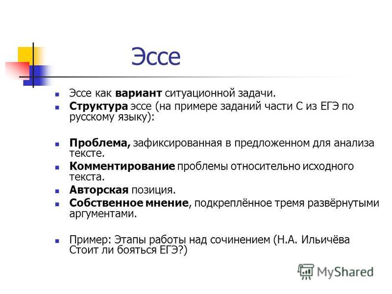 Эссе Эссе как вариант ситуационной задачи. Структура эссе (на примере заданий части С из ЕГЭ по русскому языку): Проблема, зафиксированная в предложенном для анализа тексте. Комментирование проблемы относительно исходного текста. Авторская позиция. С