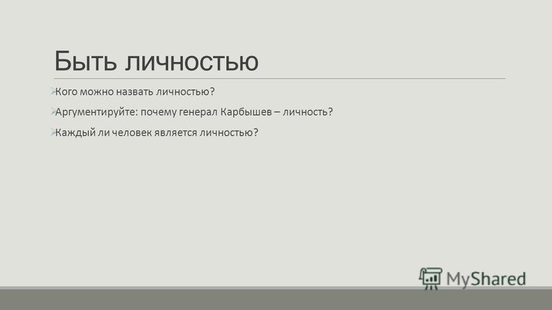 Быть личностью Кого можно назвать личностью? Аргументируйте: почему генерал Карбышев – личность? Каждый ли человек является личностью?