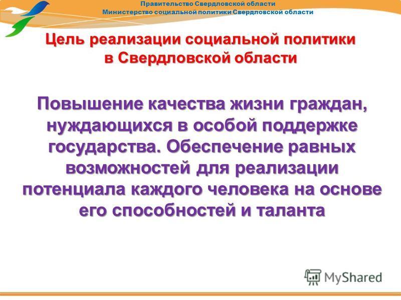Правительство Свердловской области Министерство социальной политики Свердловской области Цель реализации социальной политики в Свердловской области Повышение качества жизни граждан, нуждающихся в особой поддержке государства. Обеспечение равных возмо