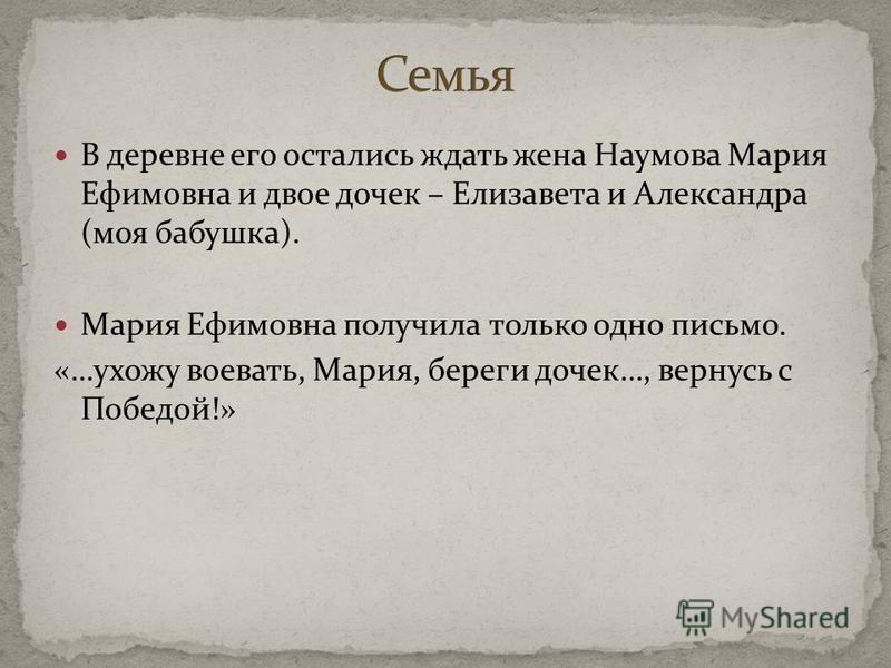 В деревне его остались ждать жена Наумова Мария Ефимовна и двое дочек – Елизавета и Александра (моя бабушка). Мария Ефимовна получила только одно письмо. «…ухожу воевать, Мария, береги дочек…, вернусь с Победой!»