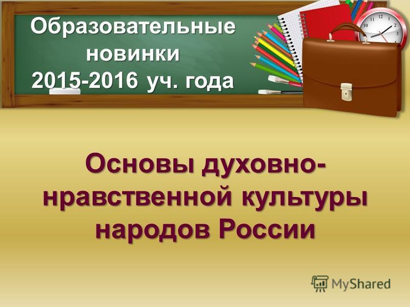 Образовательные новинки 2015-2016 уч. года Основы духовно- нравственной культуры народов России