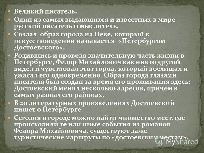 Великий писатель. Один из самых выдающихся и известных в мире русский писатель и мыслитель. Создал образ города на Неве, который в искусствоведении называется «Петербургом Достоевского». Родившись и проведя значительную часть жизни в Петербурге, Федо