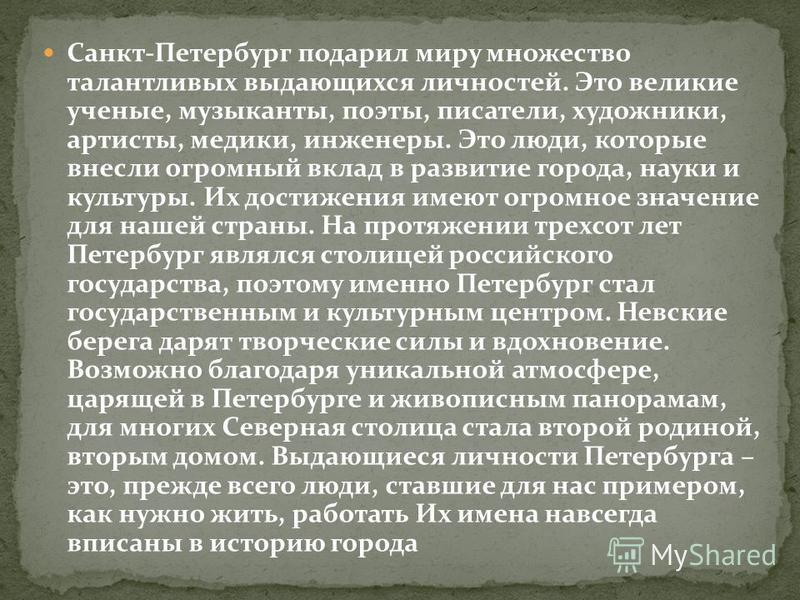 Санкт-Петербург подарил миру множество талантливых выдающихся личностей. Это великие ученые, музыканты, поэты, писатели, художники, артисты, медики, инженеры. Это люди, которые внесли огромный вклад в развитие города, науки и культуры. Их достижения