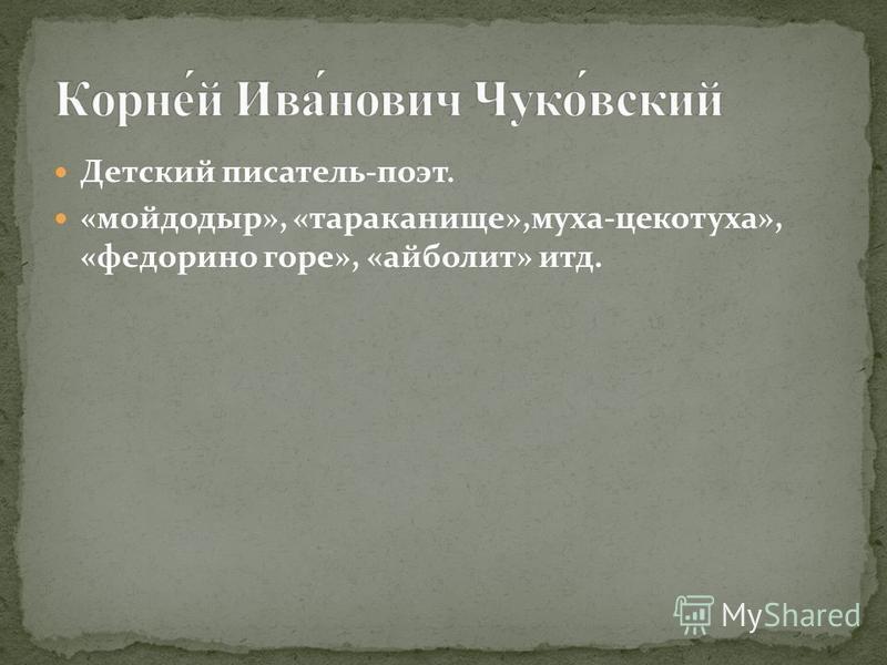 Детский писатель-поэт. «мойдодыр», «тараканище»,муха-цокотуха», «федорино горе», «айболит» итд.