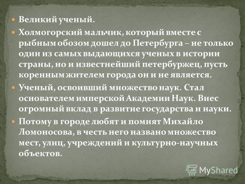 Великий ученый. Холмогорский мальчик, который вместе с рыбным обозом дошел до Петербурга – не только один из самых выдающихся ученых в истории страны, но и известнейший петербуржец, пусть коренным жителем города он и не является. Ученый, освоивший мн