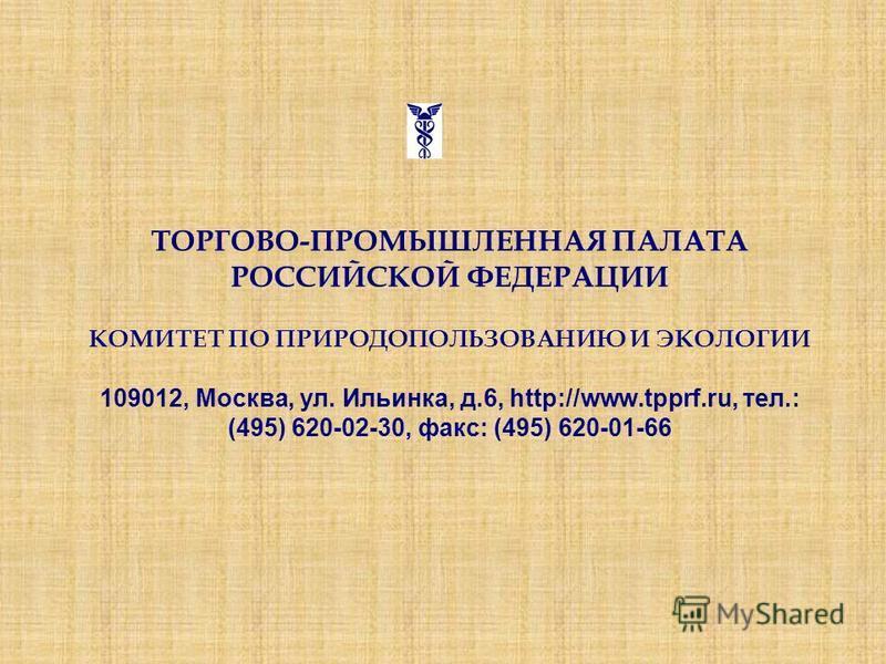 ТОРГОВО-ПРОМЫШЛЕННАЯ ПАЛАТА РОССИЙСКОЙ ФЕДЕРАЦИИ КОМИТЕТ ПО ПРИРОДОПОЛЬЗОВАНИЮ И ЭКОЛОГИИ 109012, Москва, ул. Ильинка, д.6, http://www.tpprf.ru, тел.: (495) 620-02-30, факс: (495) 620-01-66