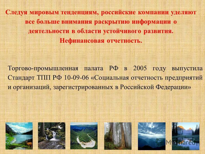 Следуя мировым тенденциям, российские компании уделяют все больше внимания раскрытию информации о деятельности в области устойчивого развития. Нефинансовая отчетность. Торгово-промышленная палата РФ в 2005 году выпустила Стандарт ТПП РФ 10-09-06 «Соц