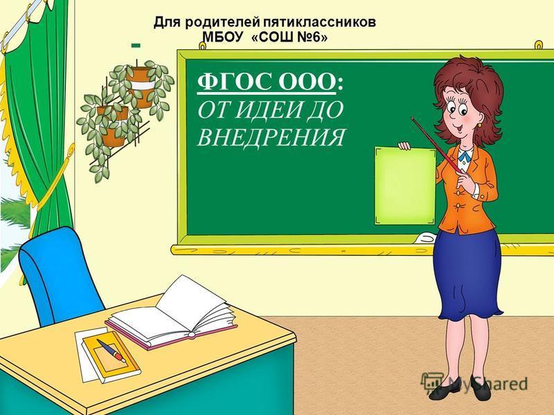 Для родителей пятиклассников МБОУ «СОШ 6» ФГОС ООО: ОТ ИДЕИ ДО ВНЕДРЕНИЯ