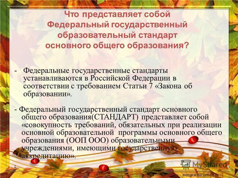 Что представляет собой Федеральный государственный образовательный стандарт основного общего образования ? -Федеральные государственные стандарты устанавливаются в Российской Федерации в соответствии с требованием Статьи 7 « Закона об образовании ».