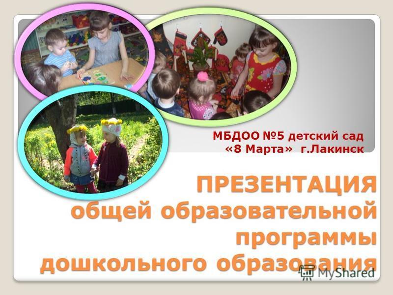 ПРЕЗЕНТАЦИЯ общей образовательной программы дошкольного образования ПРЕЗЕНТАЦИЯ общей образовательной программы дошкольного образования МБДОО 5 детский сад «8 Марта» г.Лакинск