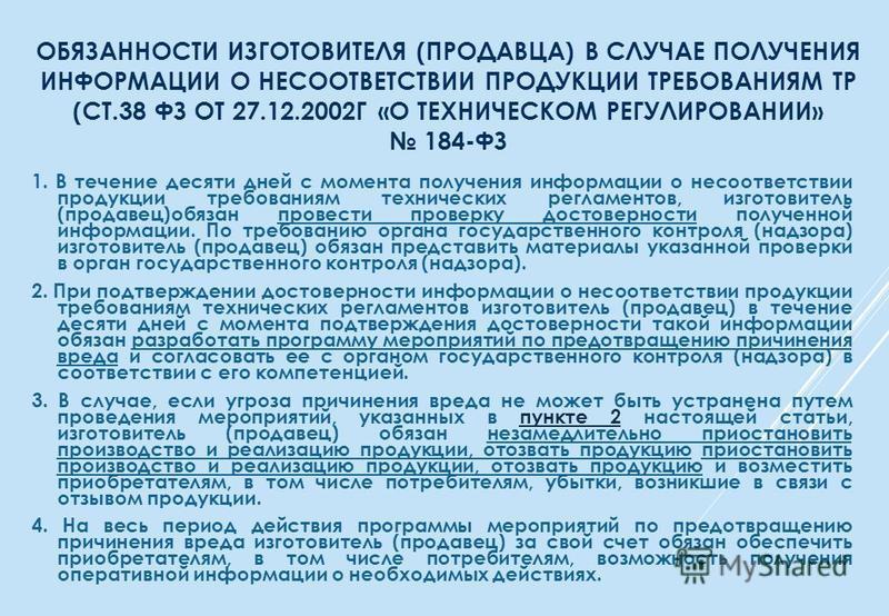 ОБЯЗАННОСТИ ИЗГОТОВИТЕЛЯ (ПРОДАВЦА) В СЛУЧАЕ ПОЛУЧЕНИЯ ИНФОРМАЦИИ О НЕСООТВЕТСТВИИ ПРОДУКЦИИ ТРЕБОВАНИЯМ ТР (СТ.38 ФЗ ОТ 27.12.2002Г «О ТЕХНИЧЕСКОМ РЕГУЛИРОВАНИИ» 184-ФЗ 1. В течение десяти дней с момента получения информации о несоответствии продукц