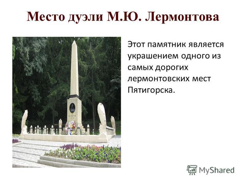 Место дуэли М.Ю. Лермонтова Этот памятник является украшением одного из самых дорогих лермонтовских мест Пятигорска.