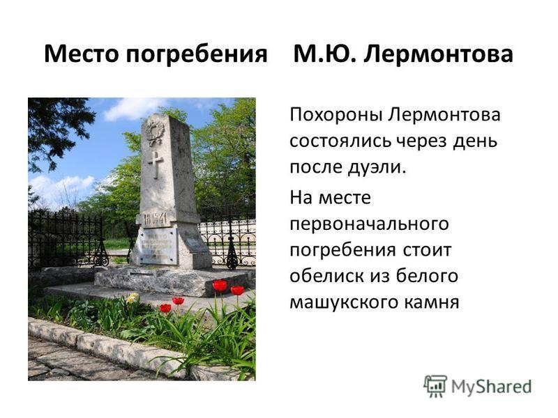Место погребения М.Ю. Лермонтова Похороны Лермонтова состоялись через день после дуэли. На месте первоначального погребения стоит обелиск из белого машукского камня