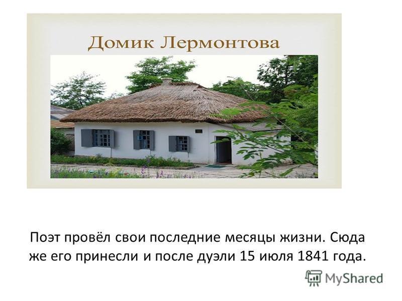 Поэт провёл свои последние месяцы жизни. Сюда же его принесли и после дуэли 15 июля 1841 года.