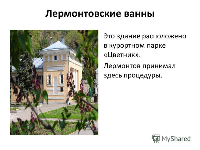 Лермонтовские ванны Это здание расположено в курортном парке «Цветник». Лермонтов принимал здесь процедуры.