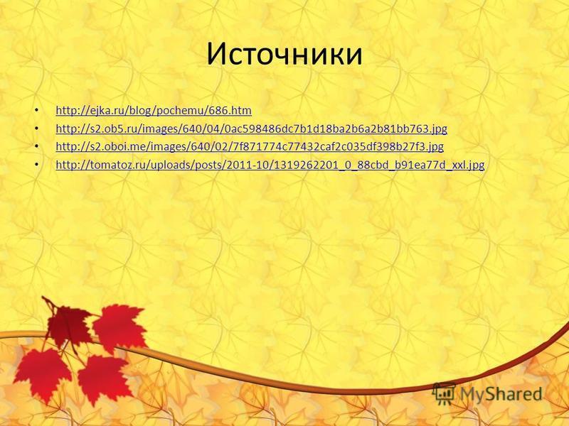 Источники http://ejka.ru/blog/pochemu/686. htm http://s2.ob5.ru/images/640/04/0ac598486dc7b1d18ba2b6a2b81bb763. jpg http://s2.oboi.me/images/640/02/7f871774c77432caf2c035df398b27f3. jpg http://tomatoz.ru/uploads/posts/2011-10/1319262201_0_88cbd_b91ea