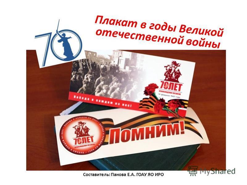 Плакат в годы Великой отечественной войны Составитель: Панова Е.А. ГОАУ ЯО ИРО
