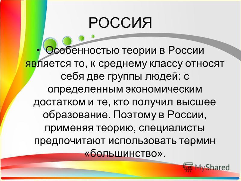 РОССИЯ Особенностью теории в России является то, к среднему классу относят себя две группы людей: с определенным экономическим достатком и те, кто получил высшее образование. Поэтому в России, применяя теорию, специалисты предпочитают использовать те