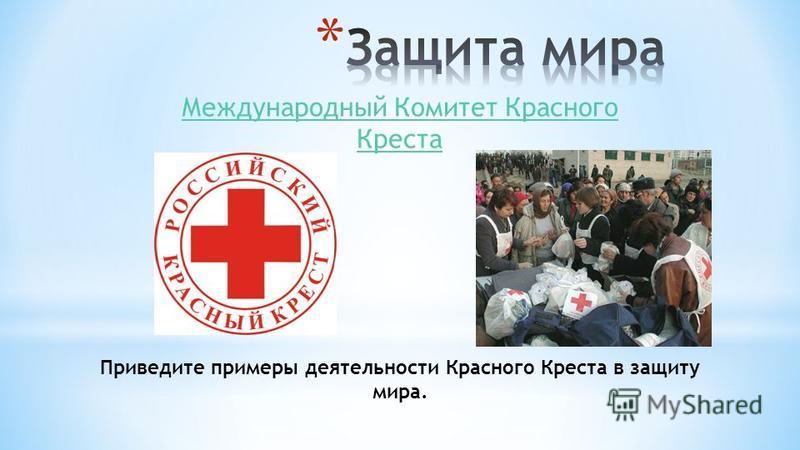 Международный Комитет Красного Креста Приведите примеры деятельности Красного Креста в защиту мира.