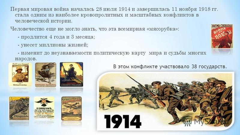Первая мировая война началась 28 июля 1914 и завершилась 11 ноября 1918 гг. стала одним из наиболее кровопролитных и масштабных конфликтов в человеческой истории. Человечество еще не могло знать, что эта всемирная «мясорубка»: - продлится 4 года и 3